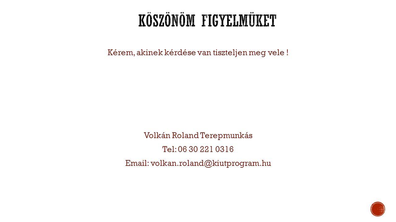 Kérem, akinek kérdése van tiszteljen meg vele ! Volkán Roland Terepmunkás Tel: 06 30 221 0316 Email: volkan.roland@kiutprogram.hu