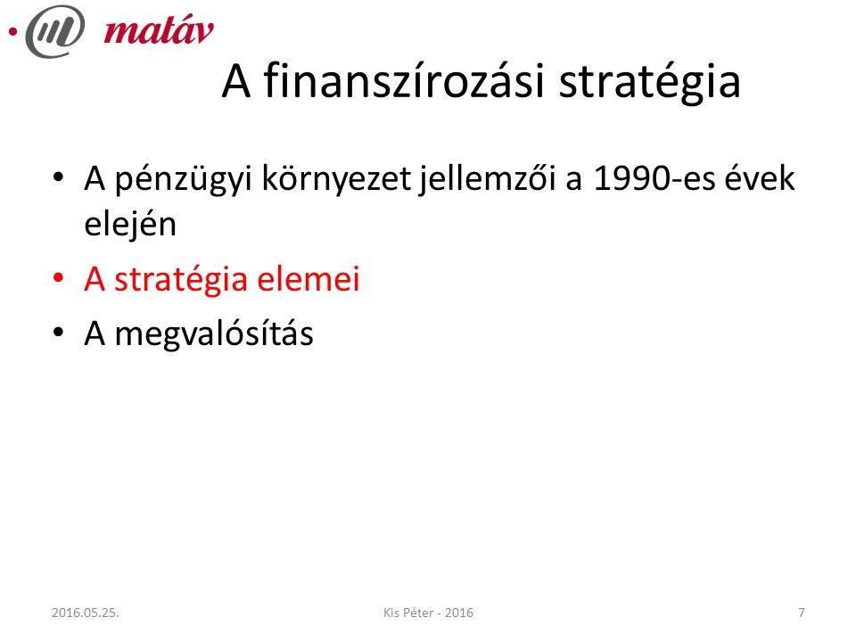 A finanszírozási stratégia A pénzügyi környezet jellemzői a 1990-es évek elején A stratégia elemei A megvalósítás 72016.05.25.Kis Péter - 2016