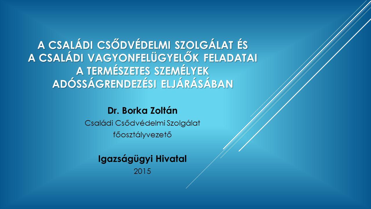 A CSALÁDI CSŐDVÉDELMI SZOLGÁLAT ÉS A CSALÁDI VAGYONFELÜGYELŐK FELADATAI A TERMÉSZETES SZEMÉLYEK ADÓSSÁGRENDEZÉSI ELJÁRÁSÁBAN Dr. Borka Zoltán Családi