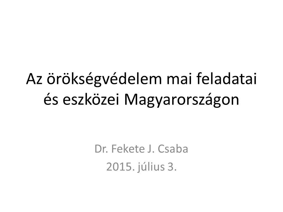 Az örökségvédelem mai feladatai és eszközei Magyarországon Dr. Fekete J. Csaba 2015. július 3.
