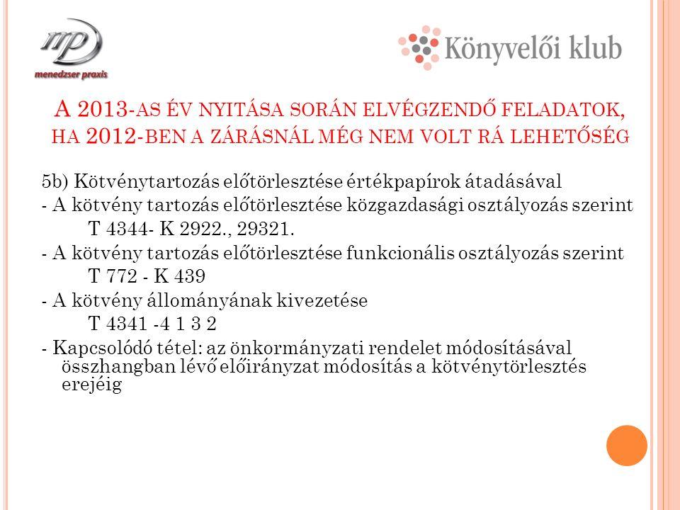 A 2013- AS ÉV NYITÁSA SORÁN ELVÉGZENDŐ FELADATOK, HA 2012- BEN A ZÁRÁSNÁL MÉG NEM VOLT RÁ LEHETŐSÉG 5b) Kötvénytartozás előtörlesztése értékpapírok átadásával - A kötvény tartozás előtörlesztése közgazdasági osztályozás szerint T 4344- K 2922., 29321.