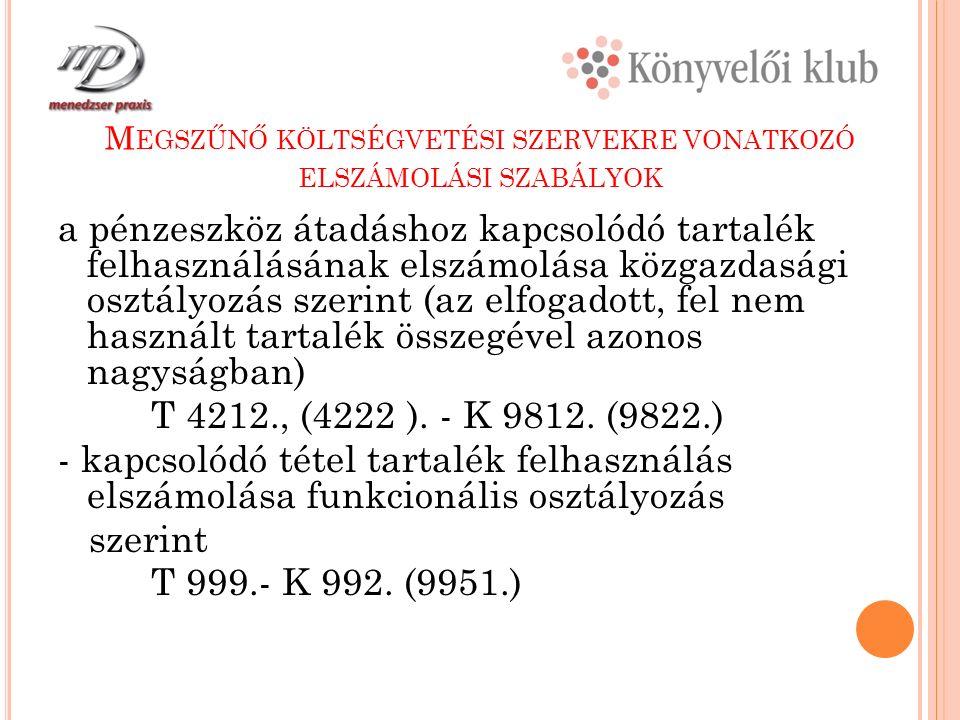M EGSZŰNŐ KÖLTSÉGVETÉSI SZERVEKRE VONATKOZÓ ELSZÁMOLÁSI SZABÁLYOK a pénzeszköz átadáshoz kapcsolódó tartalék felhasználásának elszámolása közgazdasági osztályozás szerint (az elfogadott, fel nem használt tartalék összegével azonos nagyságban) T 4212., (4222 ).