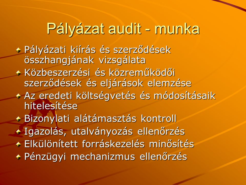 Pályázat audit - munka Pályázati kiírás és szerződések összhangjának vizsgálata Közbeszerzési és közreműködői szerződések és eljárások elemzése Az eredeti költségvetés és módosításaik hitelesítése Bizonylati alátámasztás kontroll Igazolás, utalványozás ellenőrzés Elkülönített forráskezelés minősítés Pénzügyi mechanizmus ellenőrzés