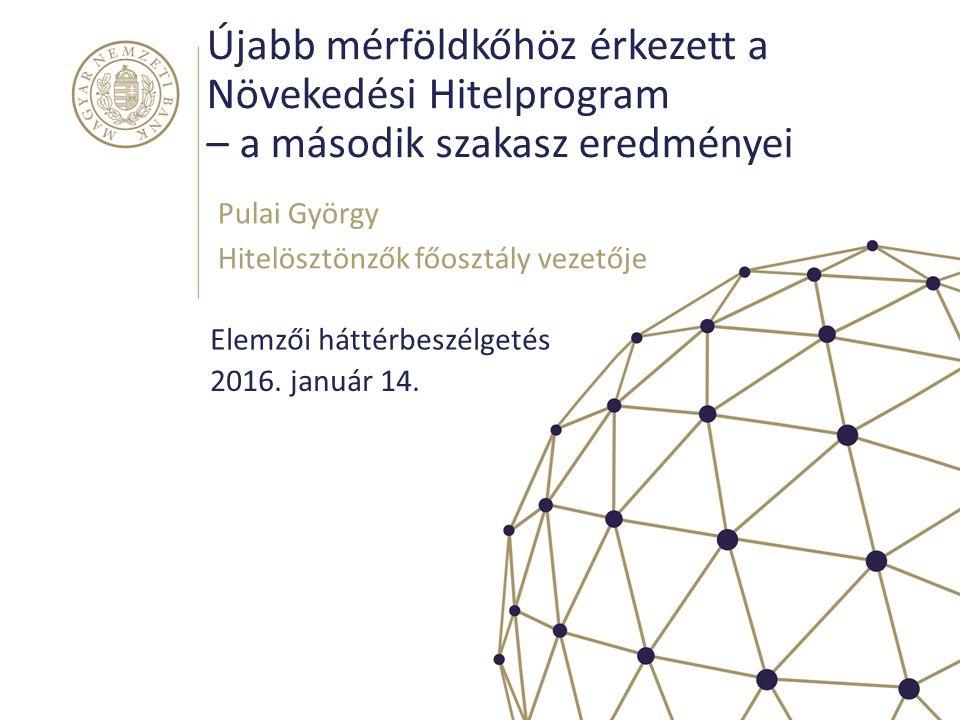 Újabb mérföldkőhöz érkezett a Növekedési Hitelprogram – a második szakasz eredményei Pulai György Hitelösztönzők főosztály vezetője 2016. január 14. E