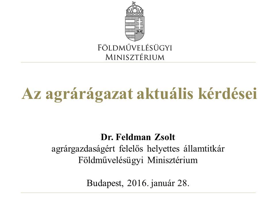 Az agrárágazat aktuális kérdései Dr. Feldman Zsolt agrárgazdaságért felelős helyettes államtitkár Földművelésügyi Minisztérium Budapest, 2016. január
