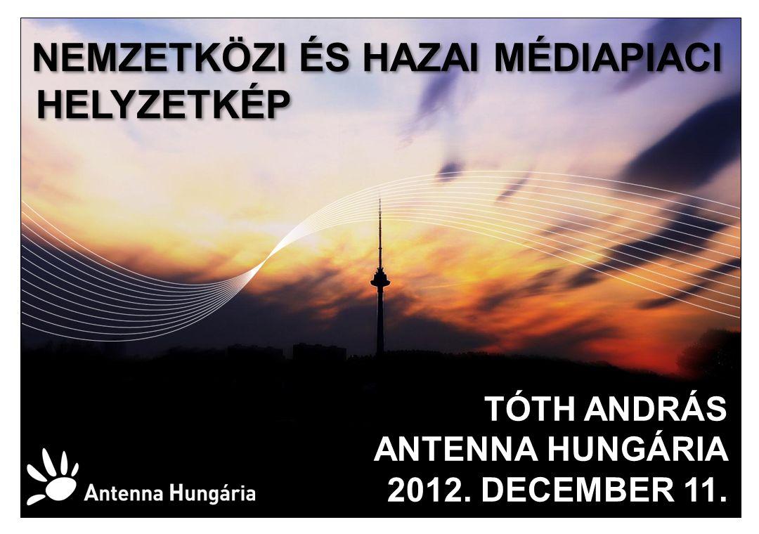 NEMZETKÖZI ÉS HAZAI MÉDIAPIACI HELYZETKÉP NEMZETKÖZI ÉS HAZAI MÉDIAPIACI HELYZETKÉP TÓTH ANDRÁS ANTENNA HUNGÁRIA 2012.