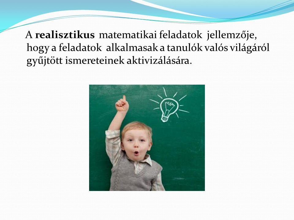 A realisztikus matematikai feladatok jellemzője, hogy a feladatok alkalmasak a tanulók valós világáról gyűjtött ismereteinek aktivizálására.