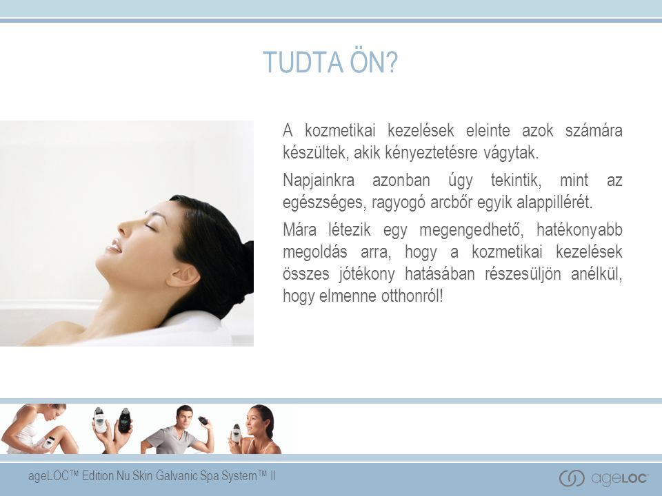 ageLOC™ Edition Nu Skin Galvanic Spa System™ II Célok Az előadás megtekintésével a következőkről szerezhet átfogó ismereteket:  A galvántörténete és működése.