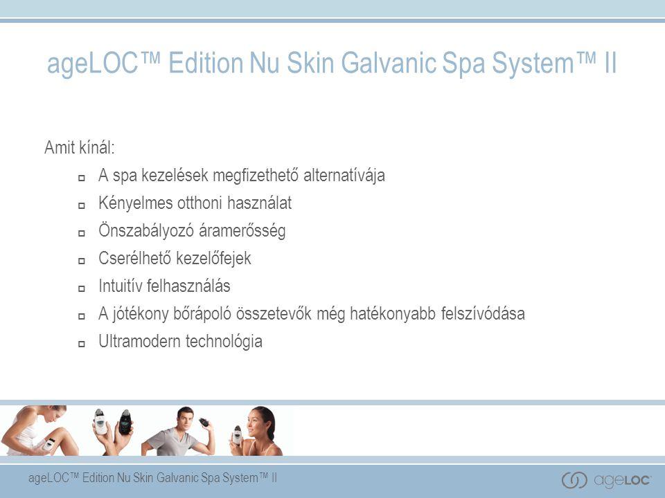ageLOC™ Edition Nu Skin Galvanic Spa System™ II Amit kínál:  A spa kezelések megfizethető alternatívája  Kényelmes otthoni használat  Önszabályozó áramerősség  Cserélhető kezelőfejek  Intuitív felhasználás  A jótékony bőrápoló összetevők még hatékonyabb felszívódása  Ultramodern technológia ageLOC™ Edition Nu Skin Galvanic Spa System™ II