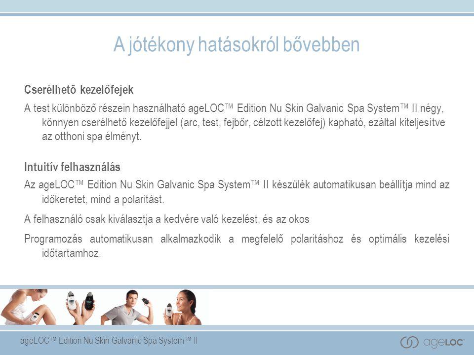 ageLOC™ Edition Nu Skin Galvanic Spa System™ II Cserélhetõ kezelőfejek A test különböző részein használható ageLOC™ Edition Nu Skin Galvanic Spa System™ II négy, könnyen cserélhető kezelőfejjel (arc, test, fejbőr, célzott kezelőfej) kapható, ezáltal kiteljesítve az otthoni spa élményt.