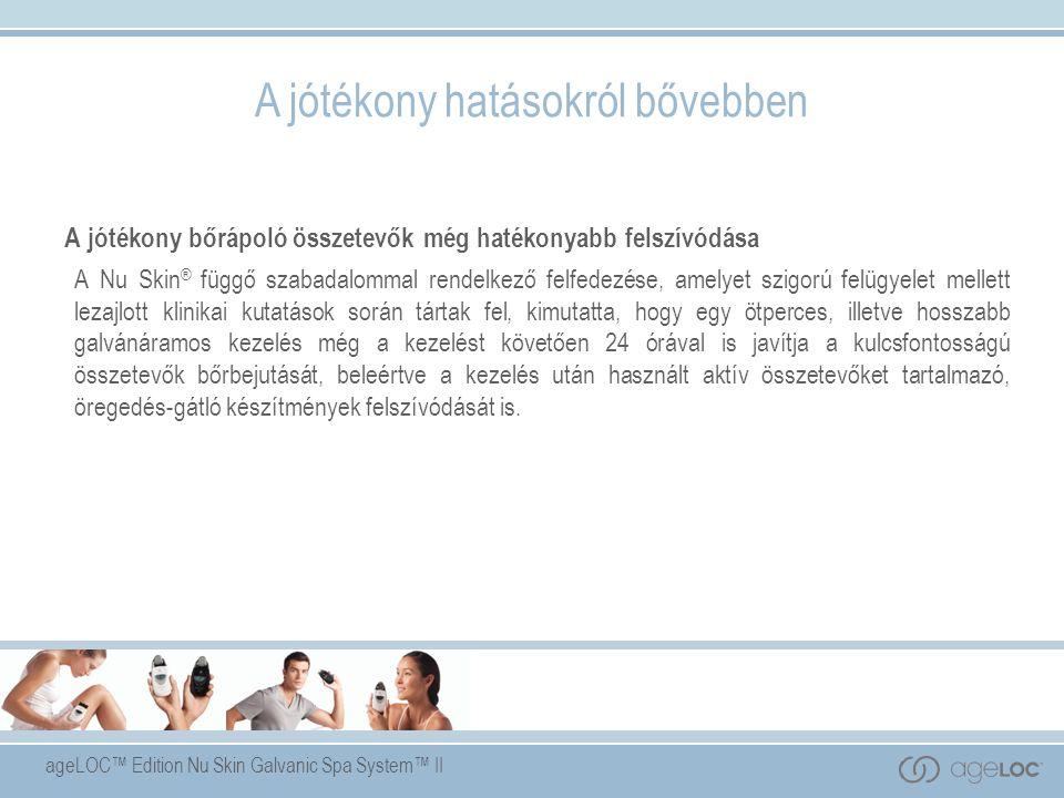 ageLOC™ Edition Nu Skin Galvanic Spa System™ II A jótékony hatásokról bővebben A jótékony bőrápoló összetevők még hatékonyabb felszívódása A Nu Skin ® függő szabadalommal rendelkező felfedezése, amelyet szigorú felügyelet mellett lezajlott klinikai kutatások során tártak fel, kimutatta, hogy egy ötperces, illetve hosszabb galvánáramos kezelés még a kezelést követően 24 órával is javítja a kulcsfontosságú összetevők bőrbejutását, beleértve a kezelés után használt aktív összetevőket tartalmazó, öregedés-gátló készítmények felszívódását is.