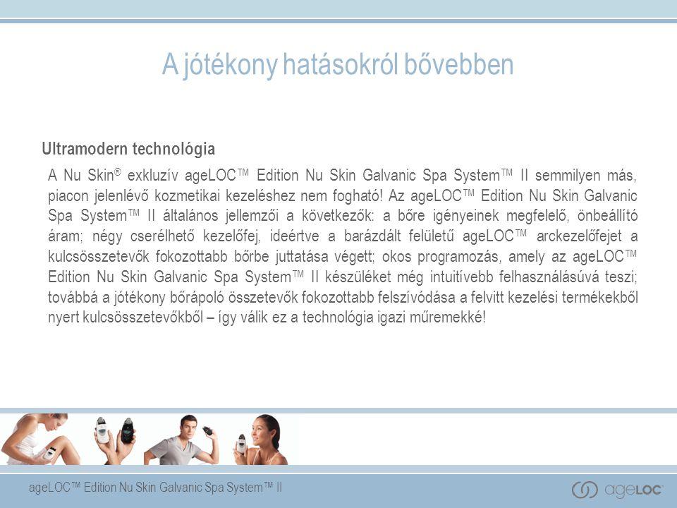 ageLOC™ Edition Nu Skin Galvanic Spa System™ II A jótékony hatásokról bővebben Ultramodern technológia A Nu Skin ® exkluzív ageLOC™ Edition Nu Skin Galvanic Spa System™ II semmilyen más, piacon jelenlévő kozmetikai kezeléshez nem fogható.