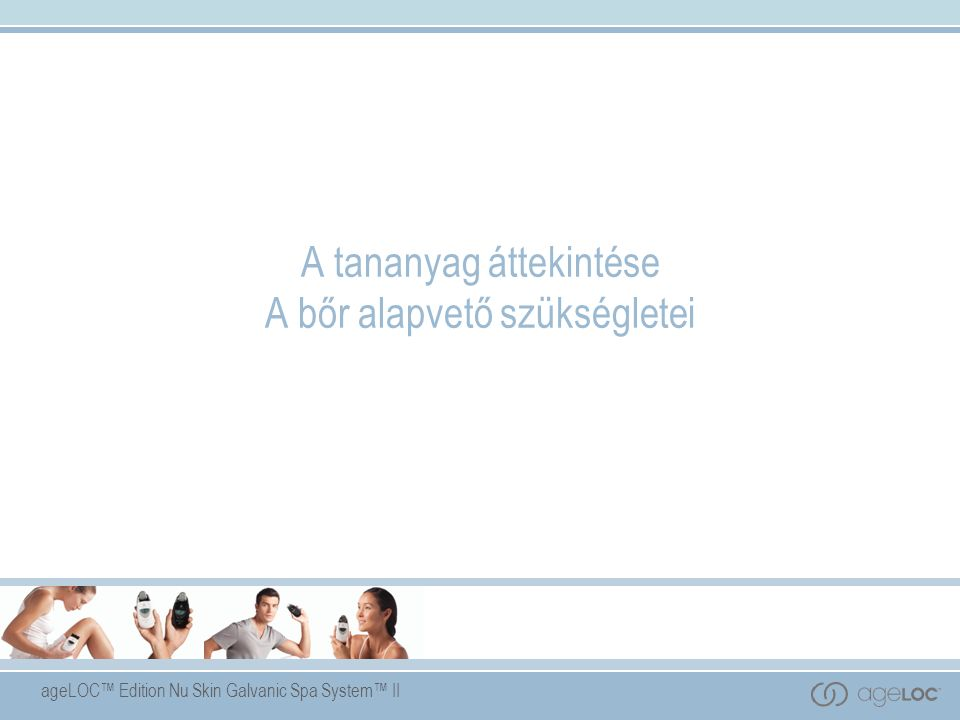 ageLOC™ Edition Nu Skin Galvanic Spa System™ II A tananyag áttekintése A bőr alapvető szükségletei
