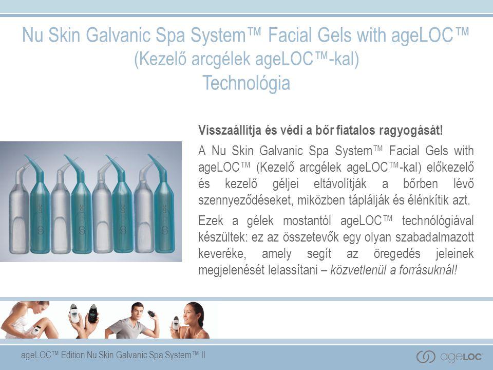 ageLOC™ Edition Nu Skin Galvanic Spa System™ II Nu Skin Galvanic Spa System™ Facial Gels with ageLOC™ (Kezelő arcgélek ageLOC™-kal) Technológia Visszaállítja és védi a bőr fiatalos ragyogását.