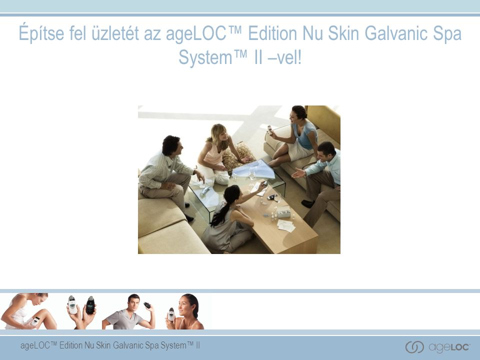 ageLOC™ Edition Nu Skin Galvanic Spa System™ II Építse fel üzletét az ageLOC™ Edition Nu Skin Galvanic Spa System™ II –vel!