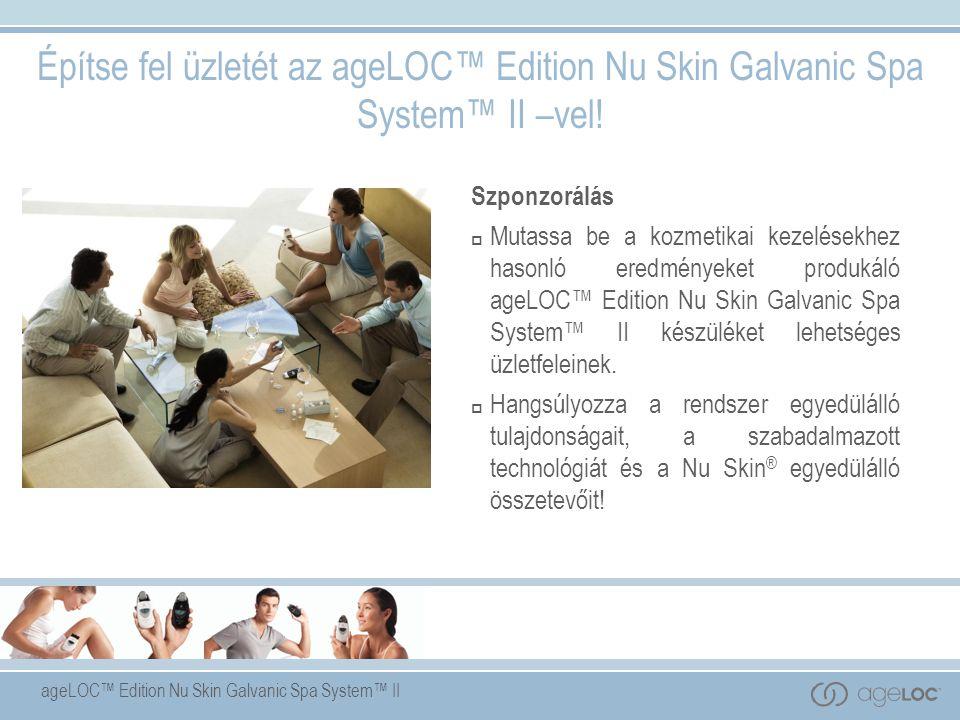 ageLOC™ Edition Nu Skin Galvanic Spa System™ II Szponzorálás  Mutassa be a kozmetikai kezelésekhez hasonló eredményeket produkáló ageLOC™ Edition Nu Skin Galvanic Spa System™ II készüléket lehetséges üzletfeleinek.