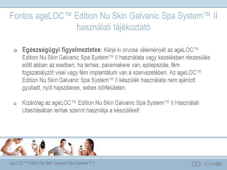 ageLOC™ Edition Nu Skin Galvanic Spa System™ II Fontos ageLOC™ Edition Nu Skin Galvanic Spa System™ II használati tájékoztató  Egészségügyi figyelmeztetés : Kérje ki orvosa véleményét az ageLOC™ Edition Nu Skin Galvanic Spa System™ II használata vagy kezelésben részesülés előtt abban az esetben, ha terhes, pacemakere van, epilepsziás, fém fogszabályzót visel vagy fém implantátum van a szervezetében.