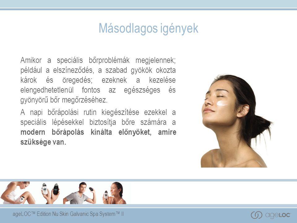 ageLOC™ Edition Nu Skin Galvanic Spa System™ II Másodlagos igények Amikor a speciális bőrproblémák megjelennek; például a elszíneződés, a szabad gyökök okozta károk és öregedés; ezeknek a kezelése elengedhetetlenül fontos az egészséges és gyönyörű bőr megőrzéséhez.