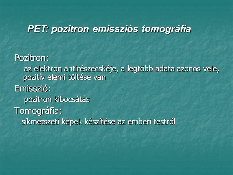 PET: pozitron emissziós tomográfia működésének alapjai 1 Különböző biológiai anyagokat (például glükózt vagy aminosavakat) bomlásuk során pozitront kibocsátó izotópokkal jelölnek, majd a jelölt anyagot, az ún.