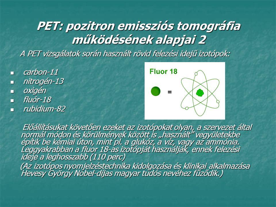 PET: pozitron emissziós tomográfia működésének alapjai 3 A rövid felezési idejű izotóp pozitron kibocsátása mellett lebomlik, majd néhány milliméter megtétele után egy elektronnal találkozva annihilálódik, két egymással ellentétes irányban mozgó gamma-fotonná alakulva át.