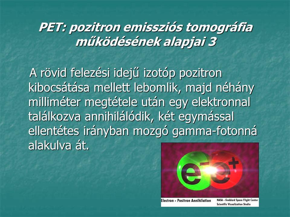 PET: pozitron emissziós tomográfia működésének alapjai 3 A rövid felezési idejű izotóp pozitron kibocsátása mellett lebomlik, majd néhány milliméter m