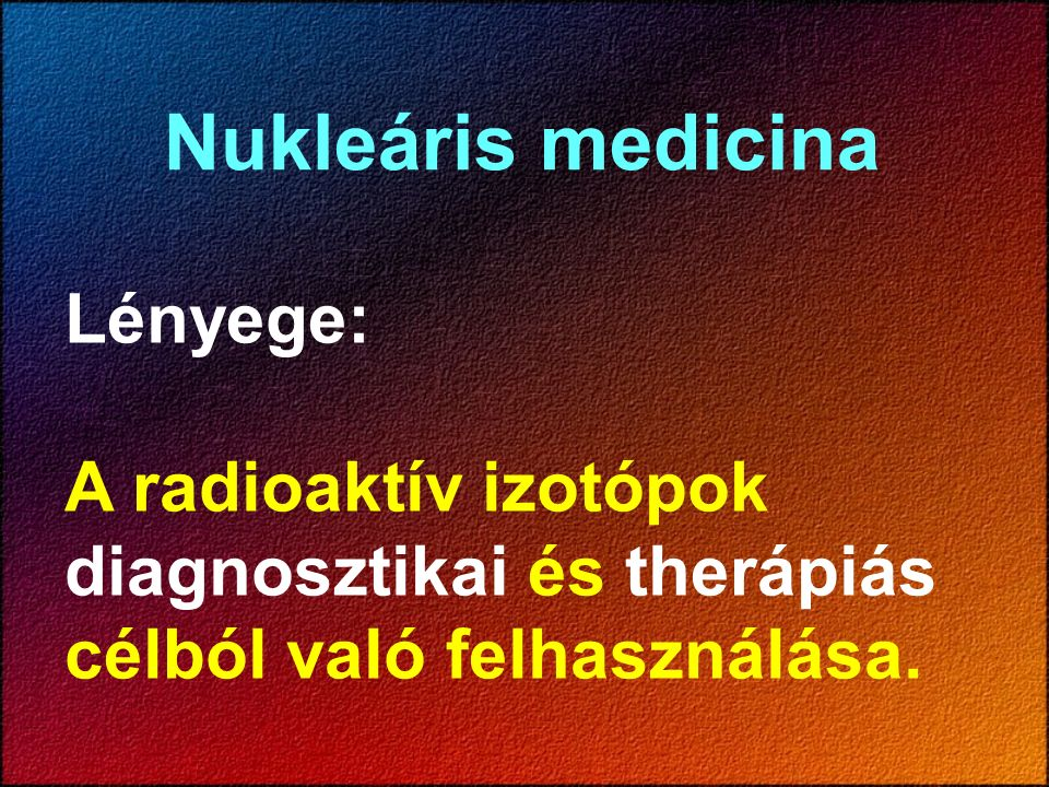 Nukleáris medicina Lényege: A radioaktív izotópok diagnosztikai és therápiás célból való felhasználása.