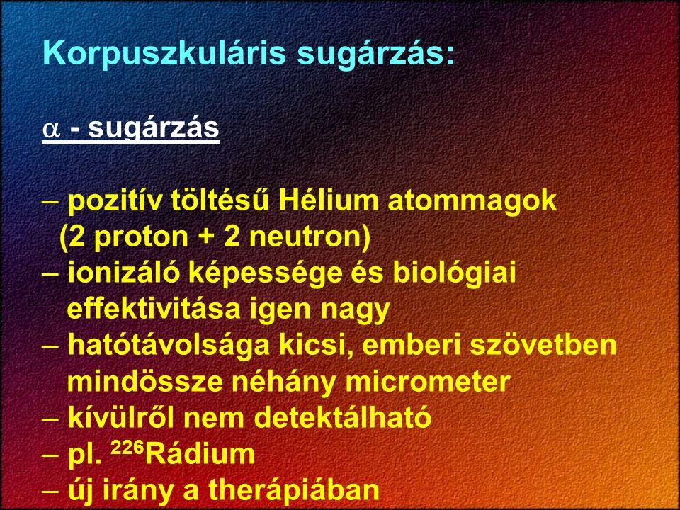 Korpuszkuláris sugárzás:  - sugárzás – pozitív töltésű Hélium atommagok (2 proton + 2 neutron) – ionizáló képessége és biológiai effektivitása igen n