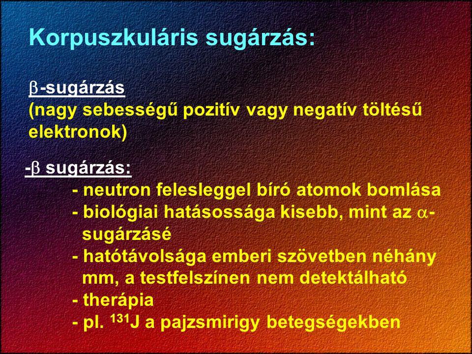 Korpuszkuláris sugárzás:  -sugárzás (nagy sebességű pozitív vagy negatív töltésű elektronok) -  sugárzás: - neutron felesleggel bíró atomok bomlása