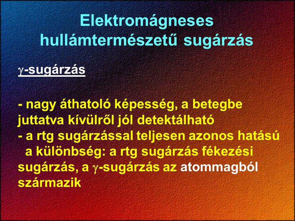 - nagy áthatoló képesség, a betegbe juttatva kívülről jól detektálható - a rtg sugárzással teljesen azonos hatású a különbség: a rtg sugárzás fékezési