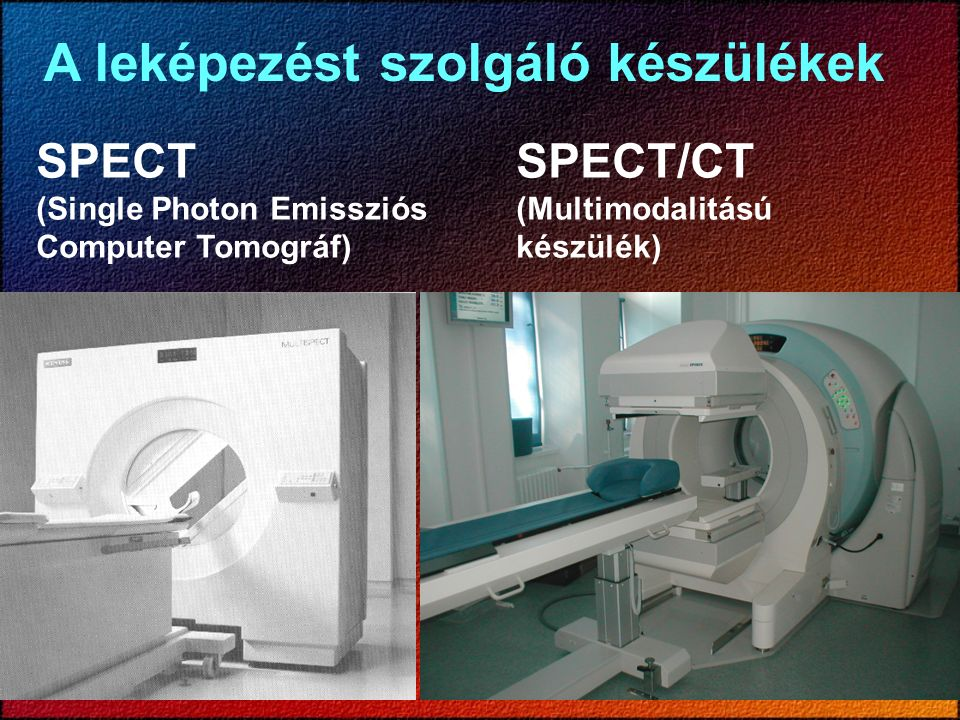SPECT SPECT/CT (Single Photon Emissziós (Multimodalitású Computer Tomográf)készülék) A leképezést szolgáló készülékek