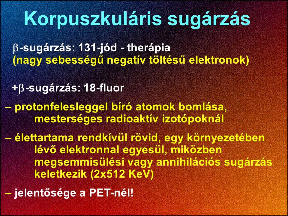 +  -sugárzás: 18-fluor – protonfelesleggel bíró atomok bomlása, mesterséges radioaktív izotópoknál – élettartama rendkívül rövid, egy környezetében l