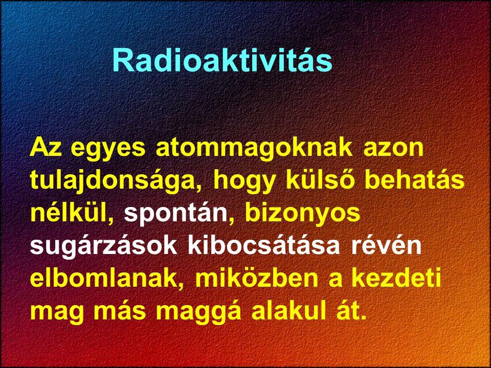 Radioaktivitás Az egyes atommagoknak azon tulajdonsága, hogy külső behatás nélkül, spontán, bizonyos sugárzások kibocsátása révén elbomlanak, miközben