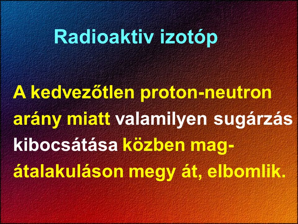Radioaktiv izotóp A kedvezőtlen proton-neutron arány miatt valamilyen sugárzás kibocsátása közben mag- átalakuláson megy át, elbomlik.