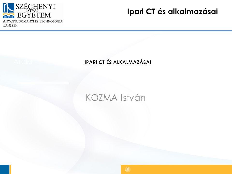 Ipari CT és alkalmazásai Főcím A LCÍM KOZMA István IPARI CT ÉS ALKALMAZÁSAI