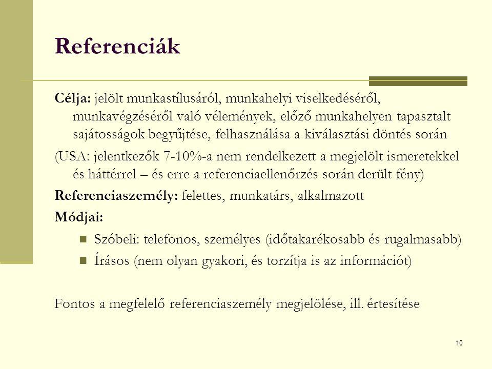 10 Referenciák Célja: jelölt munkastílusáról, munkahelyi viselkedéséről, munkavégzéséről való vélemények, előző munkahelyen tapasztalt sajátosságok begyűjtése, felhasználása a kiválasztási döntés során (USA: jelentkezők 7-10%-a nem rendelkezett a megjelölt ismeretekkel és háttérrel – és erre a referenciaellenőrzés során derült fény) Referenciaszemély: felettes, munkatárs, alkalmazott Módjai: Szóbeli: telefonos, személyes (időtakarékosabb és rugalmasabb) Írásos (nem olyan gyakori, és torzítja is az információt) Fontos a megfelelő referenciaszemély megjelölése, ill.