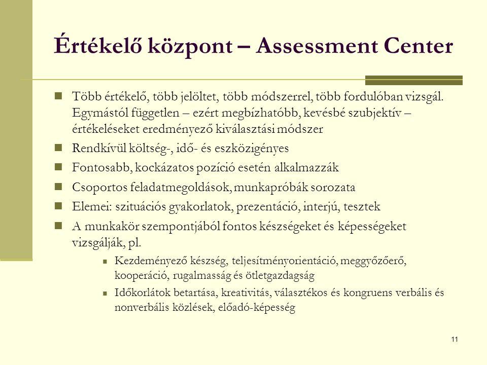 11 Értékelő központ – Assessment Center Több értékelő, több jelöltet, több módszerrel, több fordulóban vizsgál.