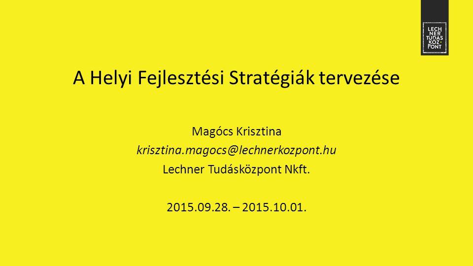 A Helyi Fejlesztési Stratégiák tervezése Magócs Krisztina krisztina.magocs@lechnerkozpont.hu Lechner Tudásközpont Nkft.