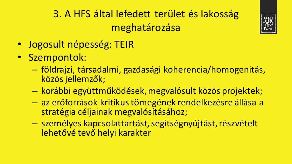 3. A HFS által lefedett terület és lakosság meghatározása Jogosult népesség: TEIR Szempontok: – földrajzi, társadalmi, gazdasági koherencia/homogenitá