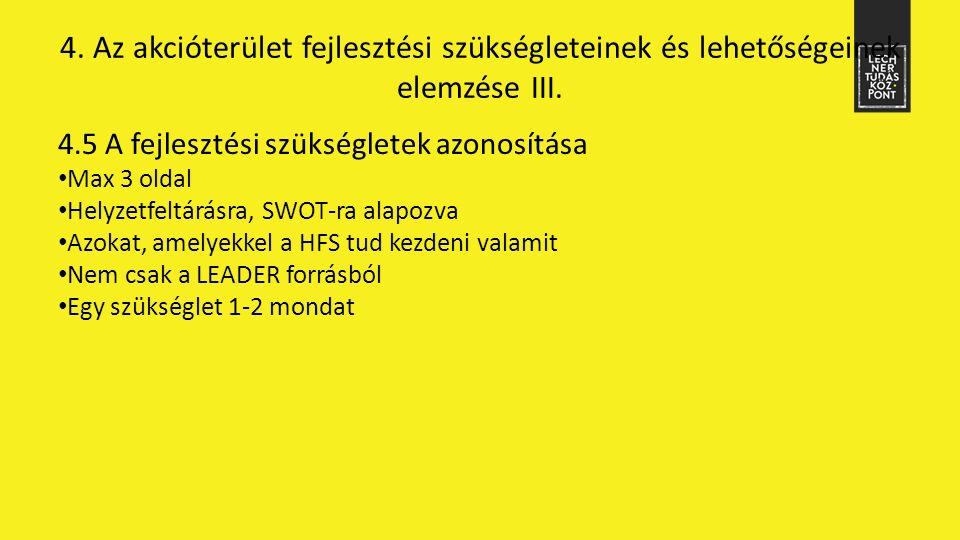 4.5 A fejlesztési szükségletek azonosítása Max 3 oldal Helyzetfeltárásra, SWOT-ra alapozva Azokat, amelyekkel a HFS tud kezdeni valamit Nem csak a LEADER forrásból Egy szükséglet 1-2 mondat 4.