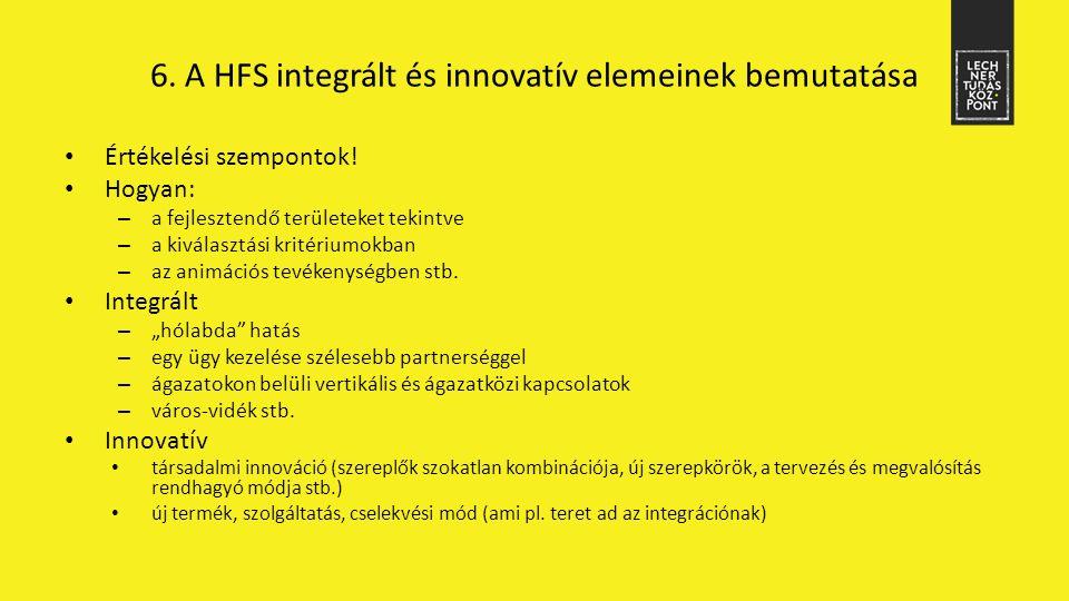 6. A HFS integrált és innovatív elemeinek bemutatása Értékelési szempontok! Hogyan: – a fejlesztendő területeket tekintve – a kiválasztási kritériumok
