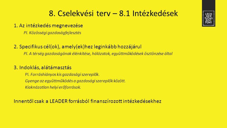8. Cselekvési terv – 8.1 Intézkedések 1. Az intézkedés megnevezése Pl. Közösségi gazdaságfejlesztés 2. Specifikus cél(ok), amely(ek)hez leginkább hozz