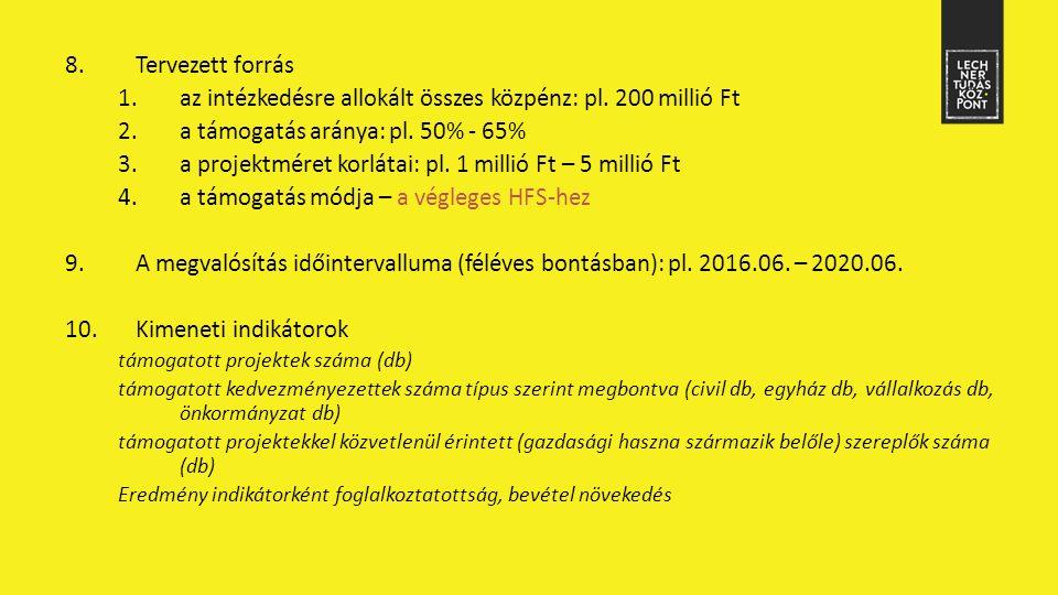 8.Tervezett forrás 1.az intézkedésre allokált összes közpénz: pl. 200 millió Ft 2.a támogatás aránya: pl. 50% - 65% 3.a projektméret korlátai: pl. 1 m