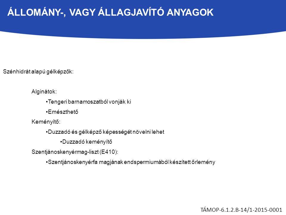 ÁLLOMÁNY-, VAGY ÁLLAGJAVÍTÓ ANYAGOK TÁMOP-6.1.2.B-14/1-2015-0001 Szénhidrát alapú gélképzők: Alginátok: Tengeri barnamoszatból vonják ki Emészthető Keményítő: Duzzadó és gélképző képességét növelni lehet Duzzadó keményítő Szentjánoskenyérmag-liszt (E410): Szentjánoskenyérfa magjának endspermiumából készített őrlemény