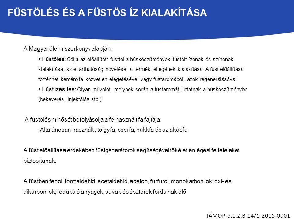 FÜSTÖLÉS ÉS A FÜSTÖS ÍZ KIALAKÍTÁSA TÁMOP-6.1.2.B-14/1-2015-0001 A Magyar élelmiszerkönyv alapján: Füstölés: Célja az előállított füsttel a húskészítmények füstölt ízének és színének kialakítása, az eltarthatóság növelése, a termék jellegének kialakítása.