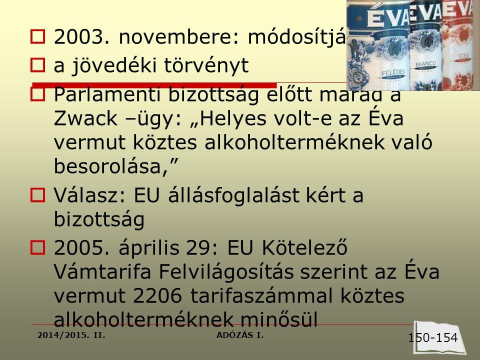 """2014/2015. II.ADÓZÁS I.  2003. novembere: módosítják  a jövedéki törvényt  Parlamenti bizottság előtt marad a Zwack –ügy: """"Helyes volt-e az Éva ver"""