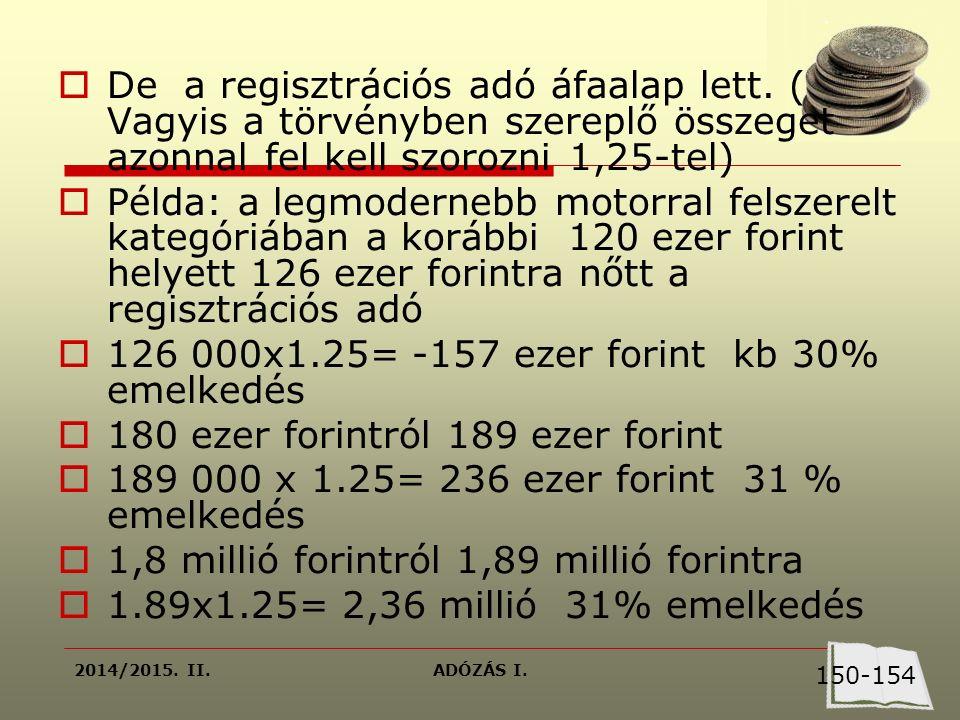 2014/2015. II.ADÓZÁS I.  De a regisztrációs adó áfaalap lett. ( Vagyis a törvényben szereplő összeget azonnal fel kell szorozni 1,25-tel)  Példa: a