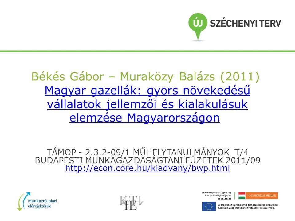 Békés Gábor – Muraközy Balázs (2011) Magyar gazellák: gyors növekedésű vállalatok jellemzői és kialakulásuk elemzése Magyarországon Magyar gazellák: gyors növekedésű vállalatok jellemzői és kialakulásuk elemzése Magyarországon TÁMOP - 2.3.2-09/1 MŰHELYTANULMÁNYOK T/4 BUDAPESTI MUNKAGAZDASÁGTANI FÜZETEK 2011/09 http://econ.core.hu/kiadvany/bwp.html http://econ.core.hu/kiadvany/bwp.html