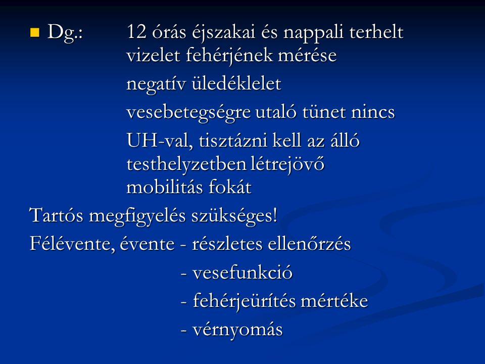 Dg.: 12 órás éjszakai és nappali terhelt vizelet fehérjének mérése Dg.: 12 órás éjszakai és nappali terhelt vizelet fehérjének mérése negatív üledéklelet vesebetegségre utaló tünet nincs UH-val, tisztázni kell az álló testhelyzetben létrejövő mobilitás fokát Tartós megfigyelés szükséges.