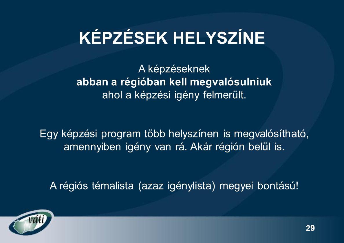29 KÉPZÉSEK HELYSZÍNE A képzéseknek abban a régióban kell megvalósulniuk ahol a képzési igény felmerült.