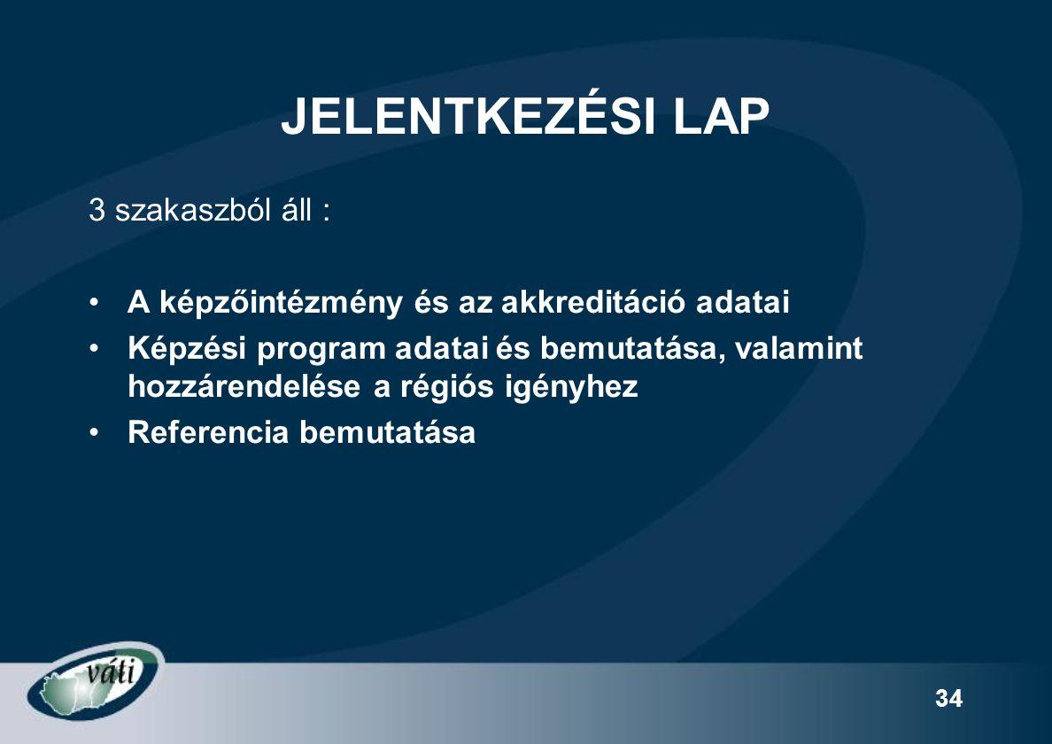 34 JELENTKEZÉSI LAP 3 szakaszból áll : A képzőintézmény és az akkreditáció adatai Képzési program adatai és bemutatása, valamint hozzárendelése a régiós igényhez Referencia bemutatása